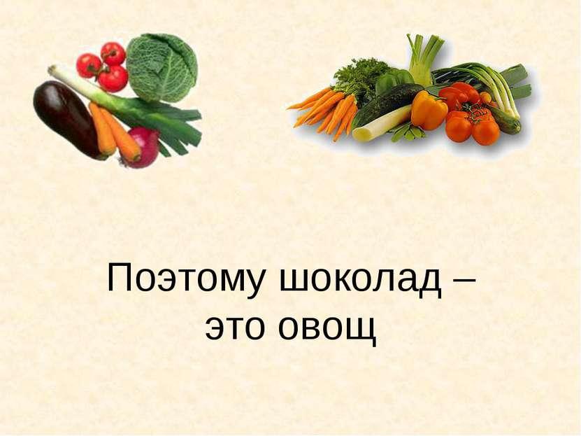 Поэтому шоколад – это овощ