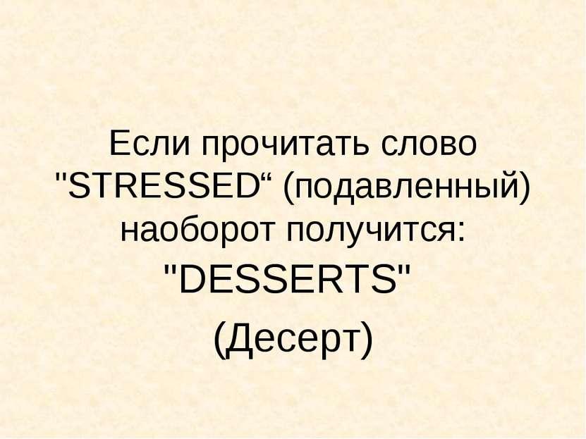"""Если прочитать слово """"STRESSED"""" (подавленный) наоборот получится: """"DESSERTS"""" ..."""