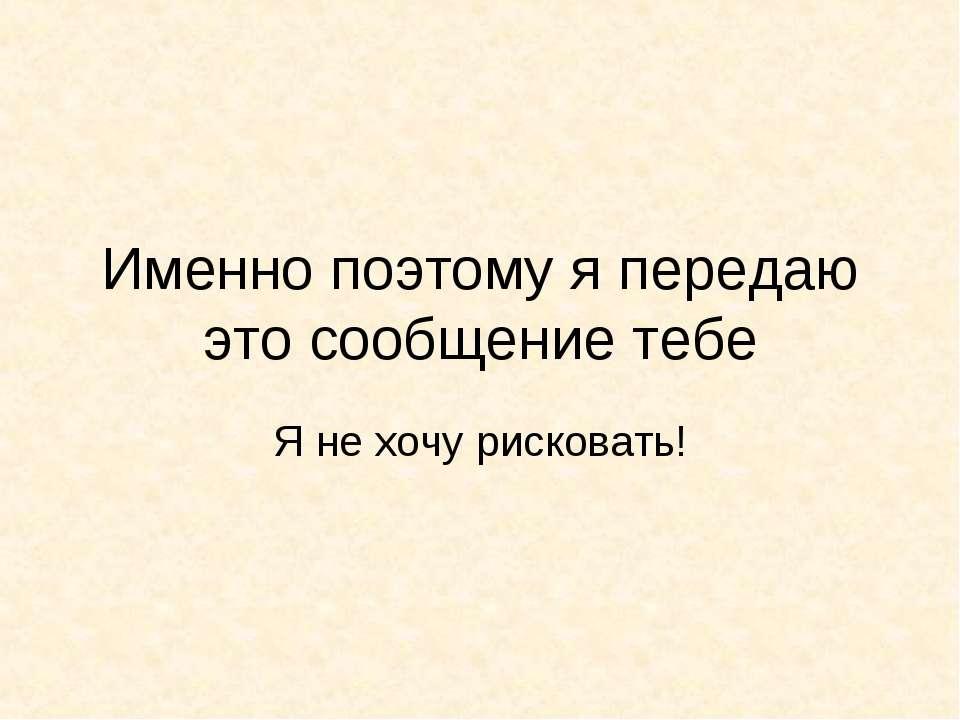 Именно поэтому я передаю это сообщение тебе Я не хочу рисковать!
