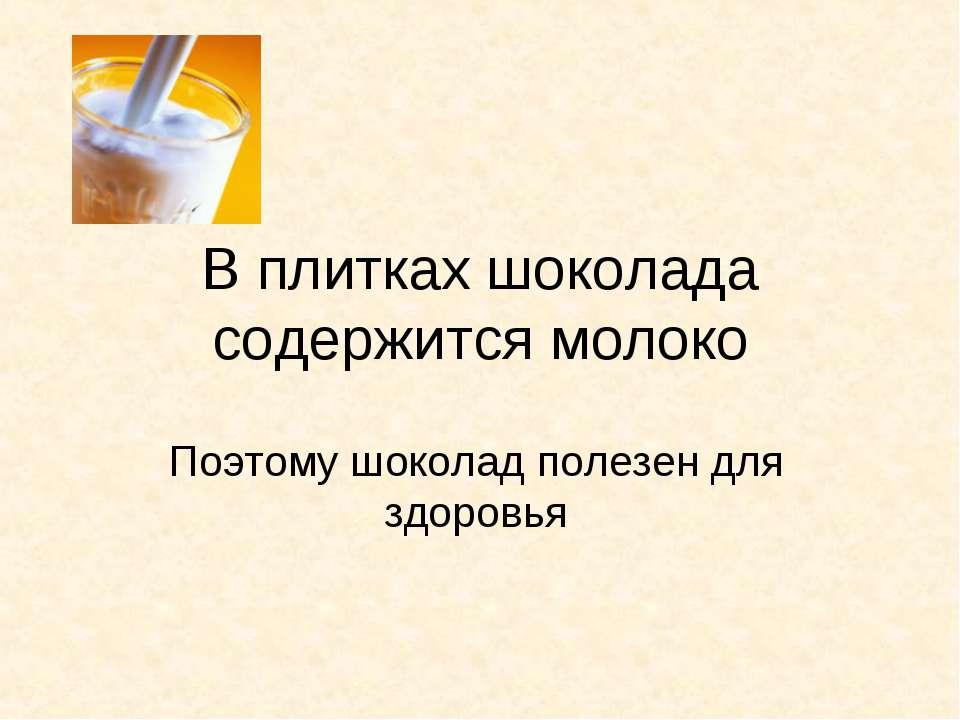 В плитках шоколада содержится молоко Поэтому шоколад полезен для здоровья