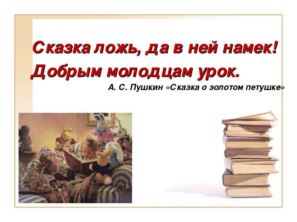 Сказка ложь, да в ней намек! Добрым молодцам урок. А. С. Пушкин «Сказка о зол...