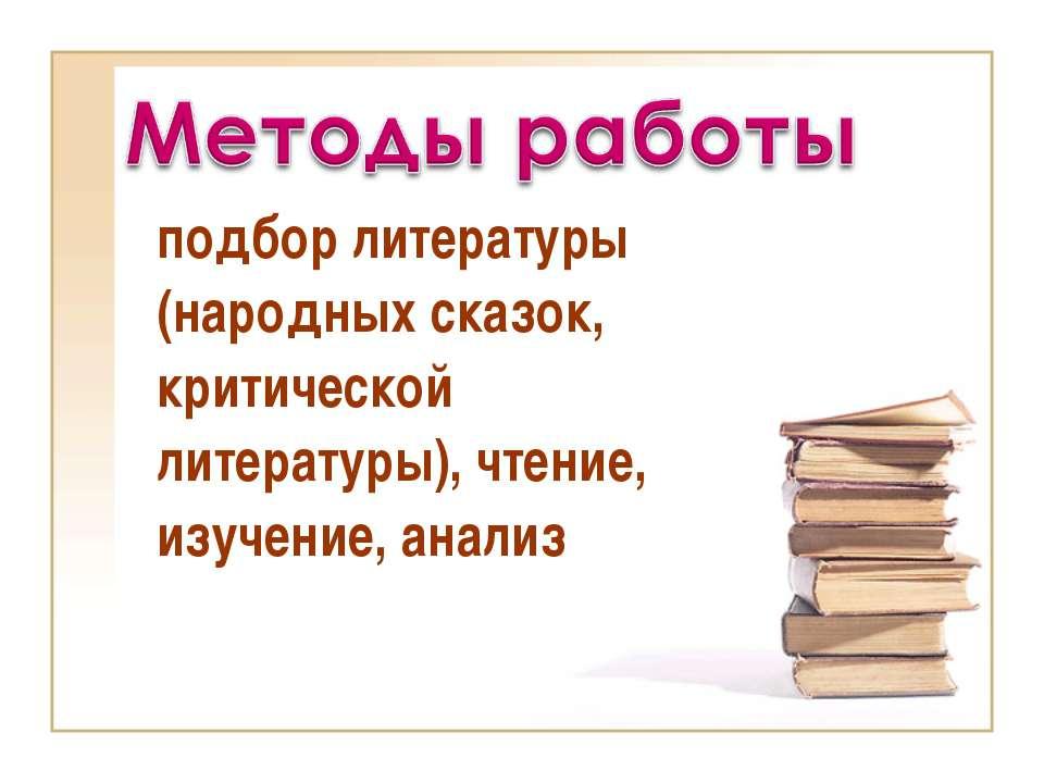 подбор литературы (народных сказок, критической литературы), чтение, изучение...