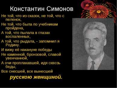 Константин Симонов Не той, что из сказок, не той, что с пеленок, Не той, что ...