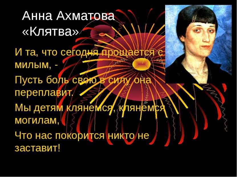 Анна Ахматова «Клятва» И та, что сегодня прощается с милым, - Пусть боль свою...