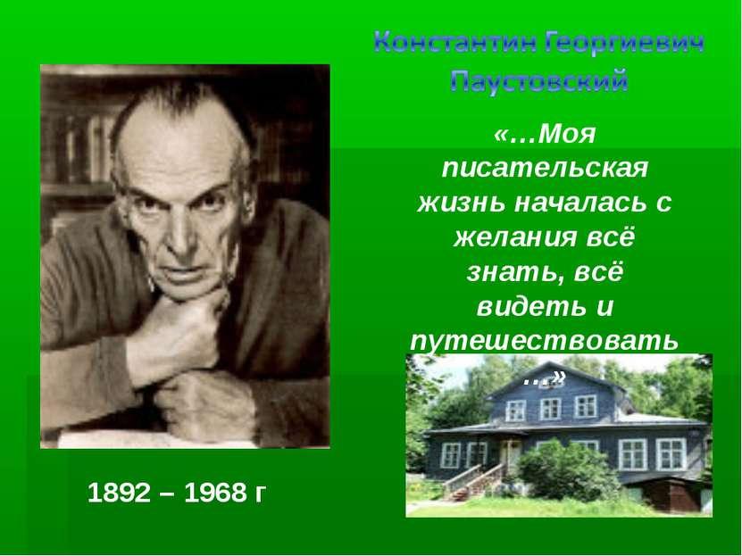 1892 – 1968 г «…Моя писательская жизнь началась с желания всё знать, всё виде...