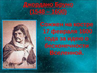 Джордано Бруно (1548 – 1600) Сожжен на костре 17 февраля 1600 года за идею о ...