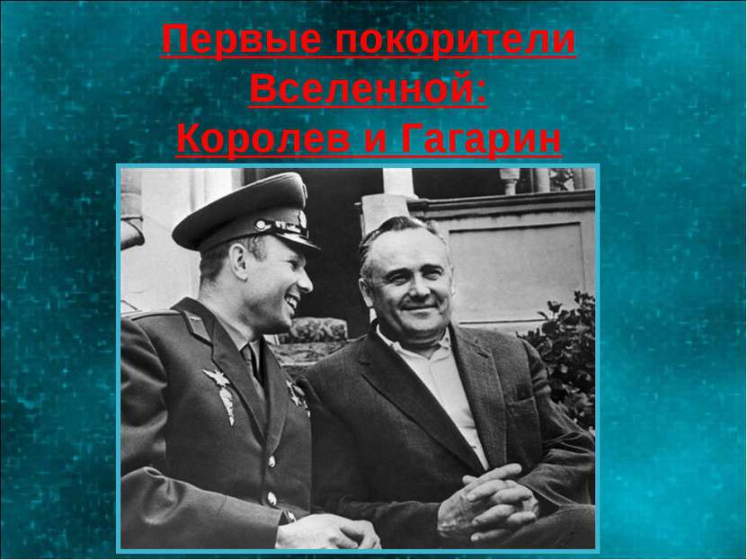 Первые покорители Вселенной: Королев и Гагарин