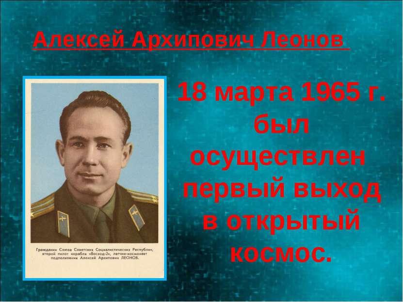 18 марта 1965 г. был осуществлен первый выход в открытый космос. Алексей Архи...