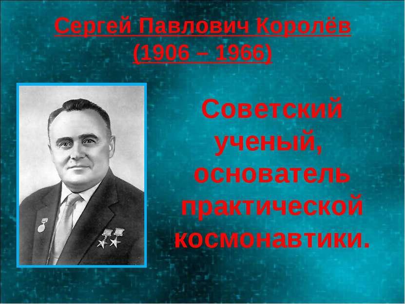 Сергей Павлович Королёв (1906 – 1966) Советский ученый, основатель практическ...