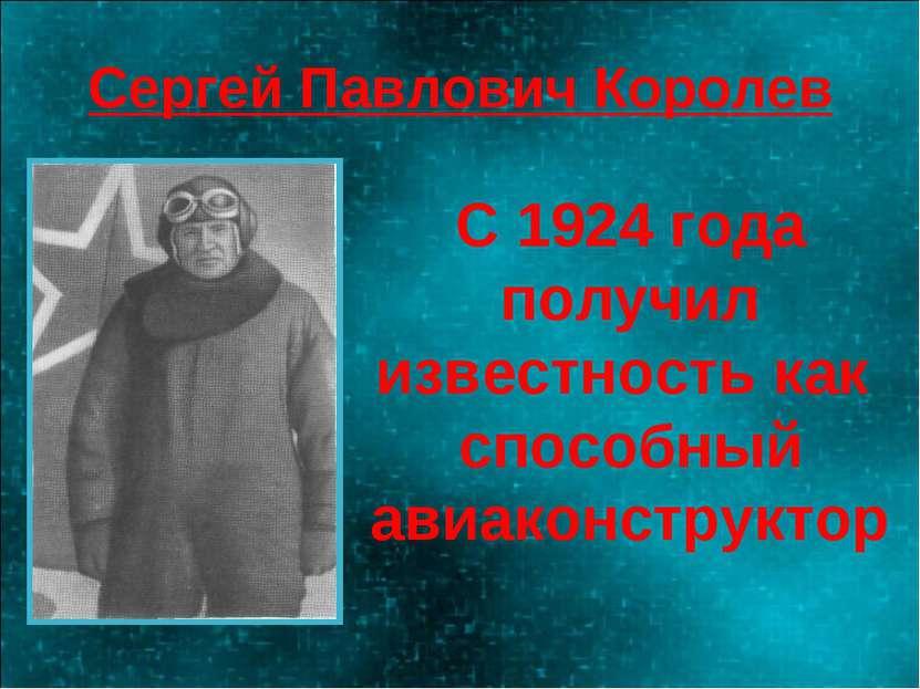 Сергей Павлович Королев С 1924 года получил известность как способный авиакон...