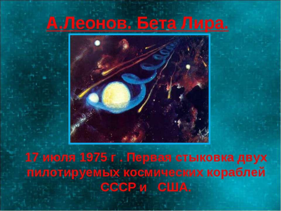А.Леонов. Бета Лира. 17 июля 1975 г . Первая стыковка двух пилотируемых косми...