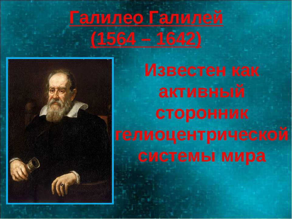 Галилео Галилей (1564 – 1642) Известен как активный сторонник гелиоцентрическ...