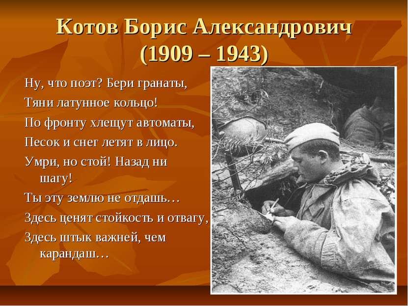Котов Борис Александрович (1909 – 1943) Ну, что поэт? Бери гранаты, Тяни лату...