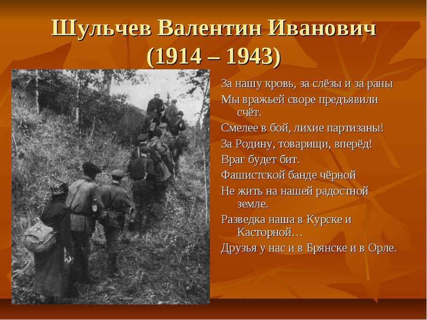 Шульчев Валентин Иванович (1914 – 1943) За нашу кровь, за слёзы и за раны Мы ...