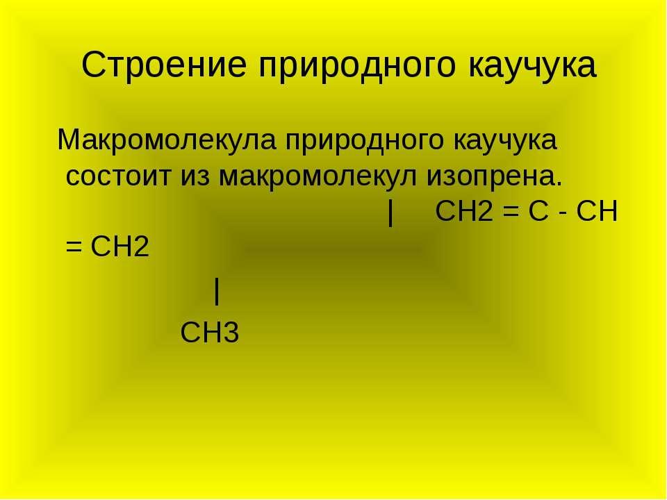 Строение природного каучука Макромолекула природного каучука состоит из макро...