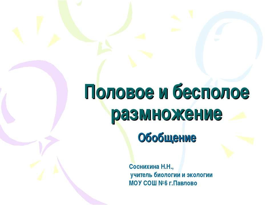 Половое и бесполое размножение Обобщение Соснихина Н.Н., учитель биологии и э...