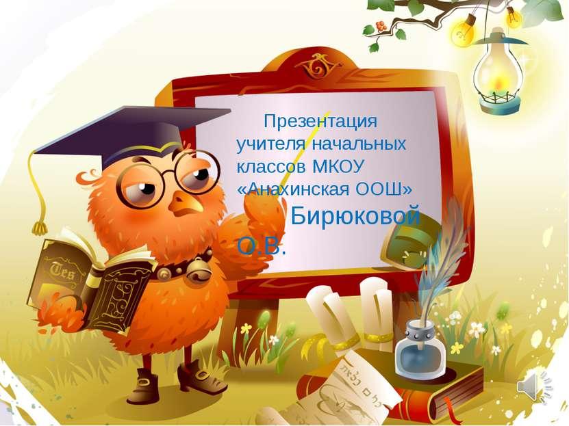 Презентация учителя начальных классов МКОУ «Анахинская ООШ» Бирюковой О.В.