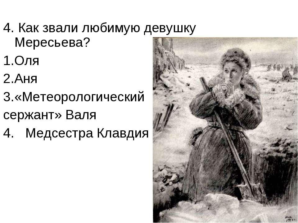 4. Как звали любимую девушку Мересьева? Оля Аня «Метеорологический сержант» В...