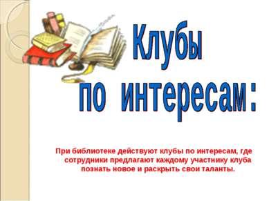 При библиотеке действуют клубы по интересам, где сотрудники предлагают каждом...
