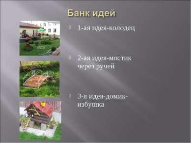 1-ая идея-колодец 2-ая идея-мостик через ручей 3-я идея-домик-избушка
