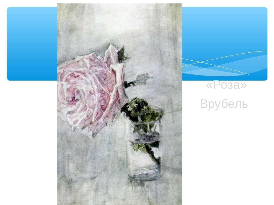 «Роза» Врубель