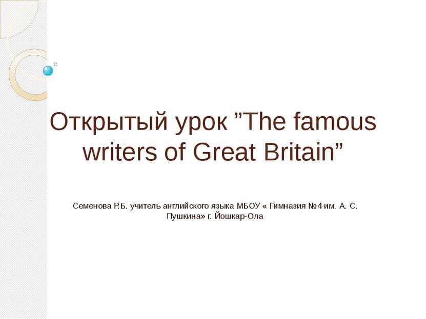 "Открытый урок ""The famous writers of Great Britain"" Семенова Р.Б. учитель анг..."