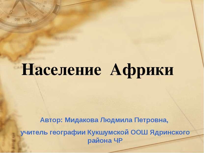 Население Африки Автор: Мидакова Людмила Петровна, учитель географии Кукшумск...