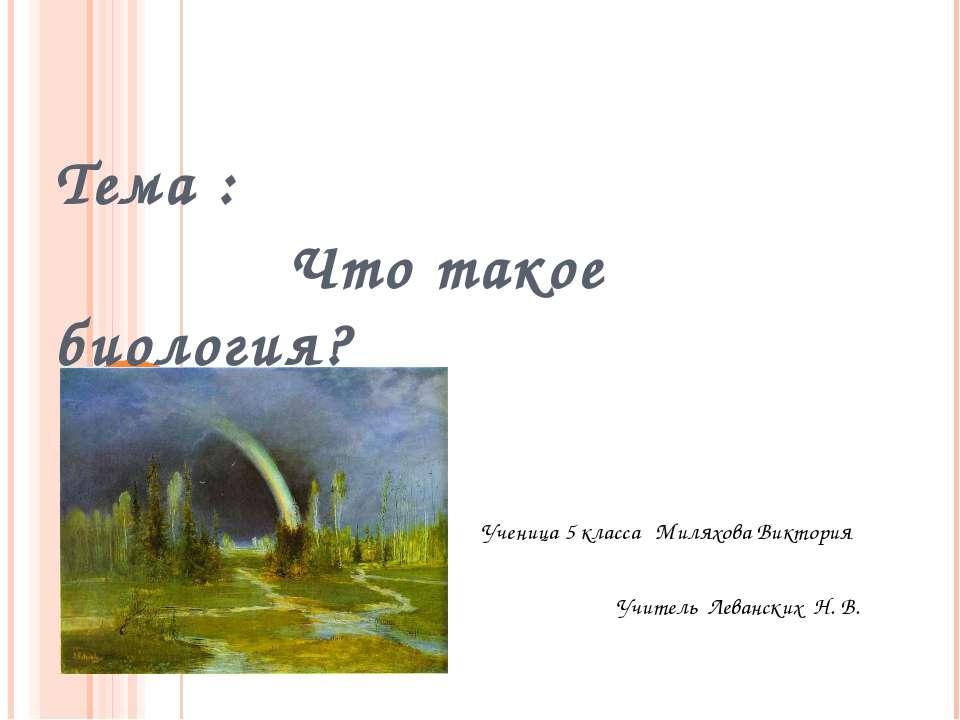 Тема : Что такое биология? Ученица 5 класса Миляхова Виктория Учитель Леванск...