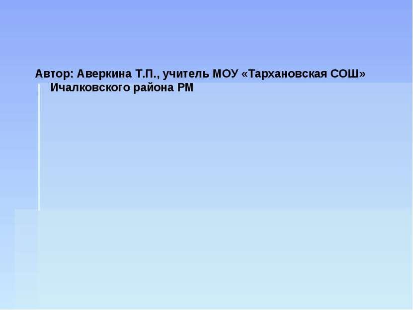Автор: Аверкина Т.П., учитель МОУ «Тархановская СОШ» Ичалковского района РМ