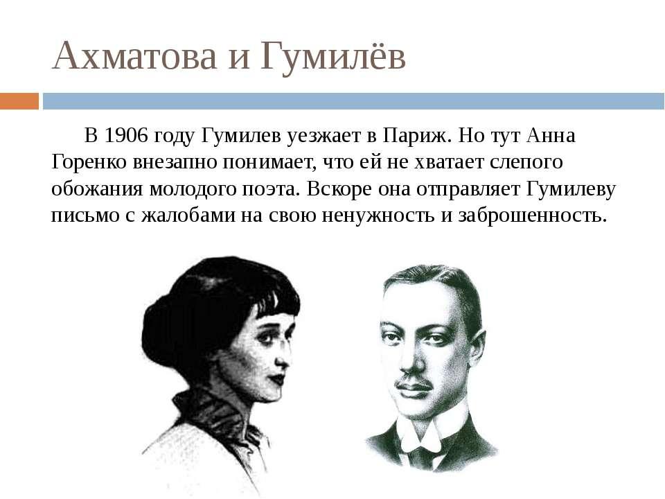 Ахматова и Гумилёв В 1906 году Гумилев уезжает в Париж.Но тут Анна Горенко в...