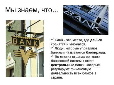 Мы знаем, что… Банк - это место, где деньги хранятся и множатся. Люди, которы...