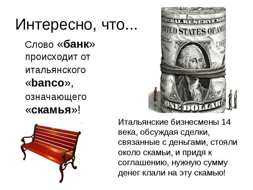 Интересно, что... Слово «банк» происходит от итальянского «banco», означающег...