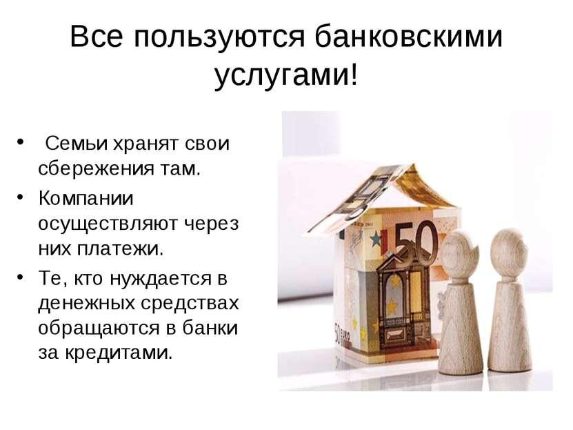 Все пользуются банковскими услугами! Семьи хранят свои сбережения там. Компан...