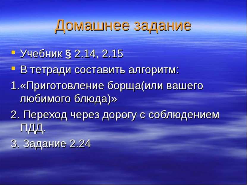 Домашнее задание Учебник § 2.14, 2.15 В тетради составить алгоритм: 1.«Пригот...