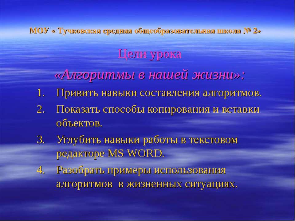 МОУ « Тучковская средняя общеобразовательная школа № 2» Цели урока «Алгоритмы...