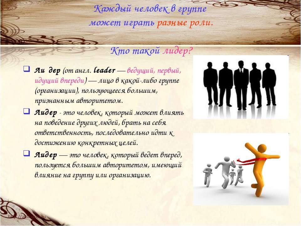 Каждый человек в группе может играть разные роли. Кто такой лидер? Ли дер (от...