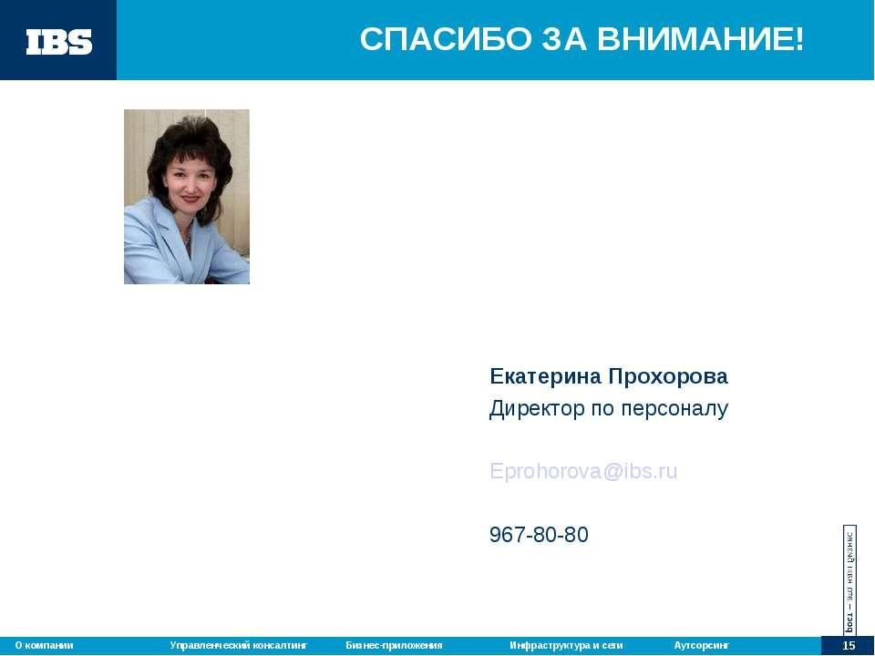 СПАСИБО ЗА ВНИМАНИЕ! Екатерина Прохорова Директор по персоналу Eprohorova@ibs...