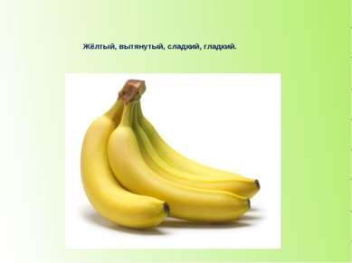 Жёлтый, вытянутый, сладкий, гладкий. банан
