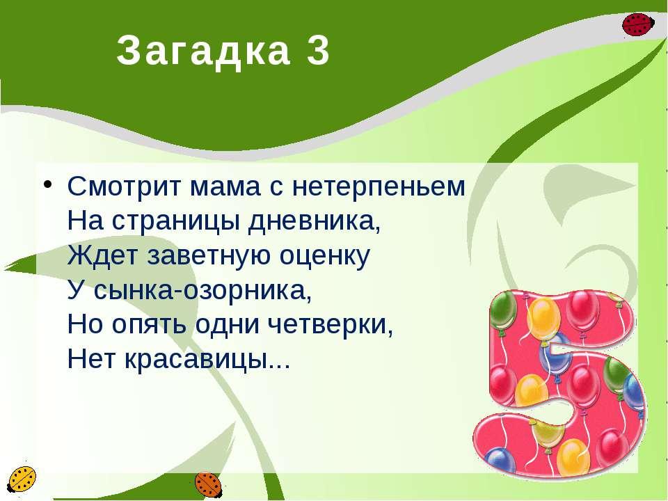 Загадка 3 Смотрит мама с нетерпеньем На страницы дневника, Ждет заветную оцен...
