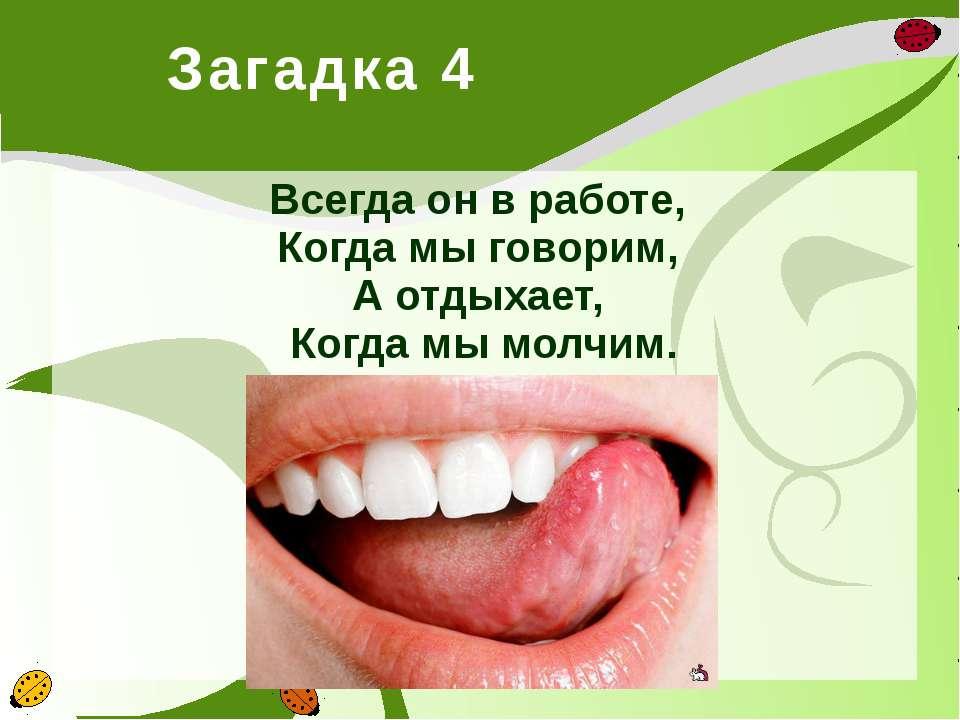 Загадка 4 Всегда он в работе, Когда мы говорим, А отдыхает, Когда мы молчи...