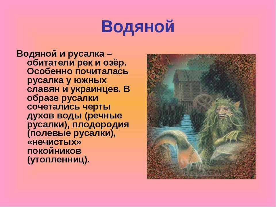 Водяной Водяной и русалка – обитатели рек и озёр. Особенно почиталась русалка...