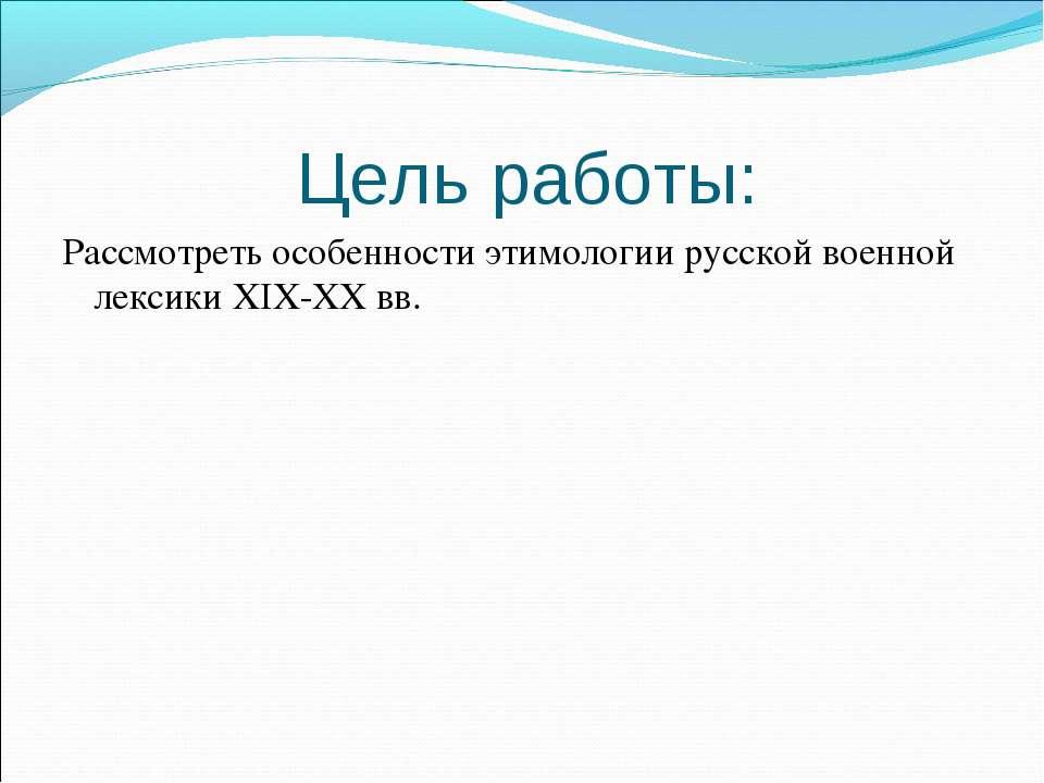 Цель работы: Рассмотреть особенности этимологии русской военной лексики XIX-X...