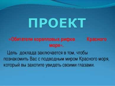 «Обитатели коралловых рифов Красного моря». Цель доклада заключается в том,...