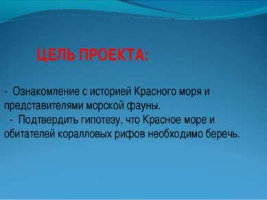 ЦЕЛЬ ПРОЕКТА: - Ознакомление с историей Красного моря и представителями морск...