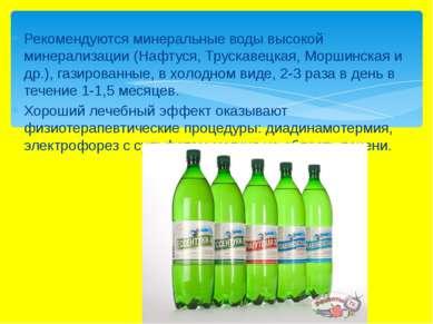 Рекомендуются минеральные воды высокой минерализации (Нафтуся, Трускавецкая, ...