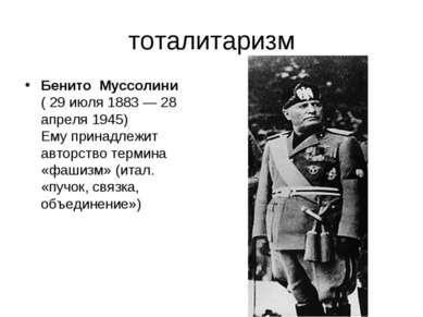 тоталитаризм Бенито Муссолини ( 29 июля 1883 — 28 апреля 1945) Ему принадлежи...