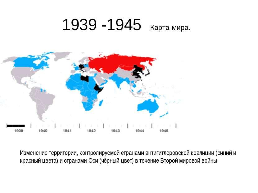 1939 -1945 Карта мира. Изменение территории, контролируемой странами антигитл...