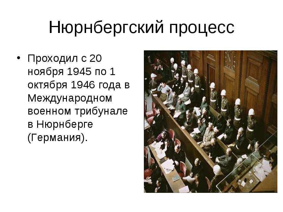 Нюрнбергский процесс Проходил с 20 ноября 1945 по 1 октября 1946 года в Между...