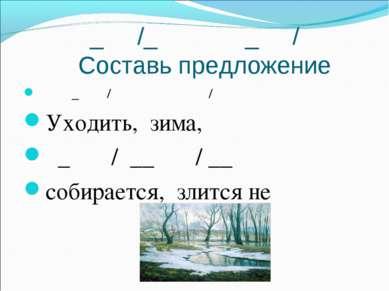 _ /_ _ / Составь предложение _ / / Уходить, зима, _ / __ / __ собирается, зли...
