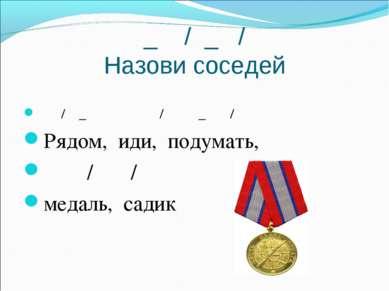 _ / _ / Назови соседей / _ / _ / Рядом, иди, подумать, / / медаль, садик